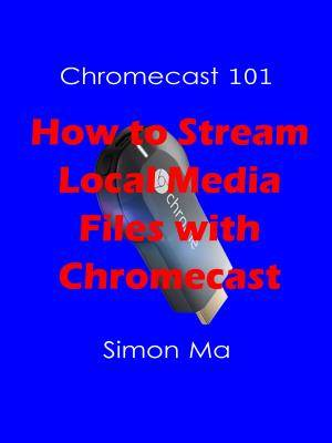 Chromecast 101: How to Stream Local Media Files with Chromecast [Kindle Edition]