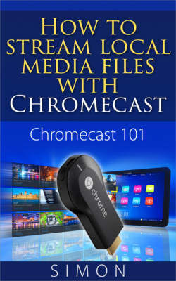 Chromecast 101: How to stream local media files with Chromecast